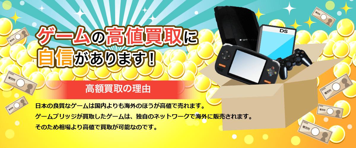 ゲームの高値買取に自身があります!高額買取の理由 日本の良質なゲームは国内よりも海外のほうが高値で売れます。 ゲームブリッジが買取したゲームは、独自のネットワークで海外に販売されます。 そのため相場より高値で買取が可能なのです。